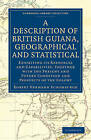 A Description of British Guiana, Geographical and Statistical: Exhibiting Its Resources and Capabilities, Together with the Present and Future Condition and Prospects of the Colony by Sir Robert Hermann Schomburgk (Paperback, 2010)