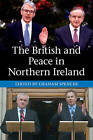 The British and Peace in Northern Ireland: The Process and Practice of Reaching Agreement by Cambridge University Press (Hardback, 2015)