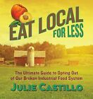 Eat Local for Less: The Ultimate Guide to Opting Out of Our Broken Industrial Food System by Julie Castillo (Paperback / softback, 2015)