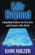 Life Beyond: Compelling Evidence for Past Lives and Existence After Death