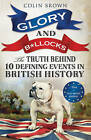 Glory & B*Llocks: The Truth Behind Ten Defining Events in British History - And the Half-Truths, Lies, Mistakes and What We Really Just Don't Know About Brexit by Colin Brown (Paperback, 2013)