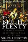 The Birth of Plenty : How the Prosperity of the Modern World Was Created by William Bernstein (2004, Hardcover)