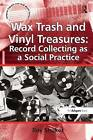 Wax Trash and Vinyl Treasures: Record Collecting as a Social Practice by Roy Shuker (Hardback, 2010)