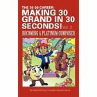 The 30-30 Career Making 30 Grand in 30 Seconds Vol. 2 Becoming a Platinum Composer Hardcover – 7 Sep 2010