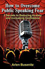 How to Overcome Public Speaking Fear: 3 Secrets to Reducing Anxiety and Increasing Confidence by Arlen Busenitz (Paperback / softback, 2009)