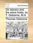 On Slavery and the Slave Trade, by T. Gisborne, M.A. by Thomas Gisborne (Paperback / softback, 2010)