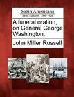 A Funeral Oration, on General George Washington. by John Miller Russell (Paperback / softback, 2012)