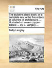 The Builder's Chest-Book; Or a Complete Key to the Five Orders of Columns in Architecture. ... Illustrated on Seven Copper-Plates: ... by B. Langley ... by Batty Langley (Paperback / softback, 2010)