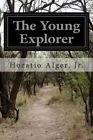 The Young Explorer: Or, Claiming His Fortune by Jr Horatio Alger (Paperback / softback, 2014)