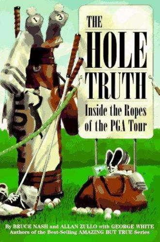 The Hole Truth : Inside the Ropes of the PGA Tour by Bruce M. Nash; Allan Zullo