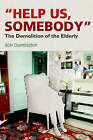 Help Us, Somebody: The Demolition of the Elderly by Bob Dumbleton (Paperback, 2006)
