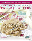 The Ultimate Handbook for Paper Crafters: Over 1,000 Projects, Tips, Tools, & Techniques by Paper Crafts Magazine (Paperback, 2013)