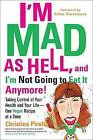 I'M Mad as Hell, and I'm Not Going to Eat it Anymore: Taking Control of Your Health and Your Life - One Vegan Recipe at a Time by Christina Pirello (Paperback, 2012)