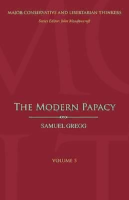 The Modern Papacy (Major Conservative and Libertarian Thinkers), Samuel Gregg &
