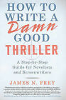 How to Write a Damn Good Thriller: A Step-By-Step Guide for Novelists and Screenwriters by James N Frey (Hardback)