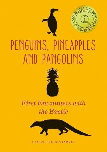 Penguins, Pineapples and Pangolins: First Encounters with the Exotic by Cock-…