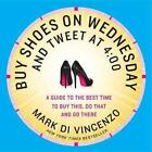 Buy Shoes on Wednesday and Tweet at 4:00: More of the Best Times to Buy This, Do That and Go There von Mark Di Vincenzo (2012, Taschenbuch)