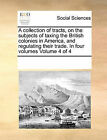 A Collection of Tracts, on the Subjects of Taxing the British Colonies in America, and Regulating Their Trade. in Four Volumes Volume 4 of 4 by Multiple Contributors (Paperback / softback, 2010)