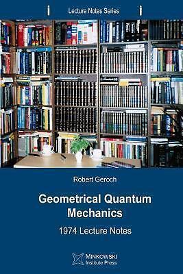 Geometrical Quantum Mechanics : 1974 Lecture Notes by Robert Geroch (2013, Pape…