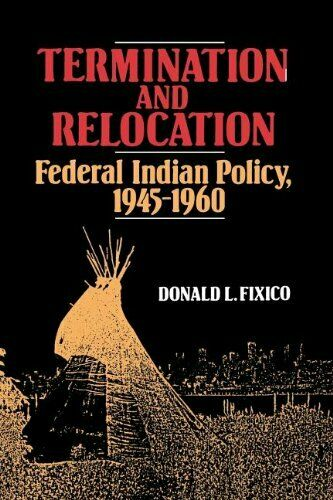 Termination and Relocation: Federal Indian Policy, 1945-1960. Fixico, Lee.#