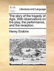 The Story of the Tragedy of Agis. with Observations on the Play, the Performance, and the Reception. by Henry Erskine (Paperback / softback, 2010)