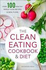 The Clean Eating Cookbook and Diet : Over 100 Healthy Whole Food Recipes and Meal Plans by Rockridge Press Staff (2013, Paperback)