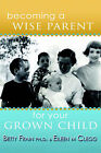 Becoming a Wise Parent for Your Grown Child by Betty Frain, Eileen Clegg (Paperback, 2006)