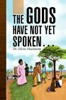 The Gods Have Not yet Spoken 9781436373968 by Oliver Akamnonu Hardcover
