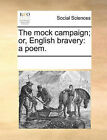 The Mock Campaign; Or, English Bravery: A Poem. by Multiple Contributors (Paperback / softback, 2010)