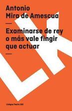 Examinarse de Rey o Mas Vale Fingir Que Actuar by Antonio Mira de Amescua...