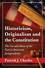 Historicism, Originalism and the Constitution: The Use and Abuse of the Past in American Jurisprudence by Patrick J. Charles (Paperback, 2014)