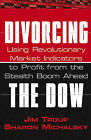 Divorcing the Dow: Using Revolutionary Market Indicators to Profit from the Stealth Boom Ahead by Sharon Michalsky, Jim Troup (Paperback, 2005)