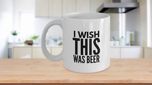 I Wish This Was BEER Coffee Mug for Beer Lovers