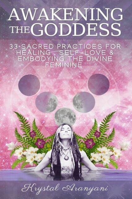 Awakening the Goddess: 33 Sacred Practices for Healing, Self-Love & Embodyi...