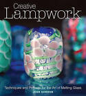 Creative Lampwork: Techniques and Projects for the Art of Melting Glass by Joan Gordon (Paperback, 2010)