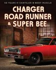 Charger, Road Runner & Super Bee: 50 Years of Chrysler B-Body Muscle by James Manning Michels (Hardback, 2015)