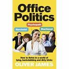 Office Politics: How to Thrive in a World of Lying, Backstabbing and Dirty Tricks by Oliver James (Paperback, 2014)