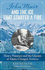 John Muir and the Ice That Started a Fire: How a Visionary and the Glaciers of Alaska Changed America by Kim Heacox (Paperback, 2015)