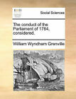 The Conduct of the Parliament of 1784, Considered. by William Wyndham Grenville (Paperback / softback, 2010)