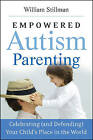 Empowered Autism Parenting: Celebrating (and Defending) Your Child's Place in the World by William Stillman (Paperback, 2009)