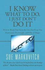I Know What to Do, I Just Don't Do It : How to Break Free from the Lies That...
