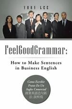 Feelgoodgrammar : How to Make Sentences in Business English by Yury Lee...
