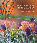 Contemporary Colour in the Garden: Top Designers, Inspiring Ideas, New Combinations by Andrew Wilson (Hardback, 2011)