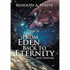From Eden Back to Eternity: Holy Warfare by Rudolph a Whyte (Hardback, 2013)