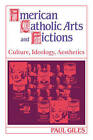 American Catholic Arts and Fictions: Culture, Ideology, Aesthetics by Paul Giles (Paperback, 2008)