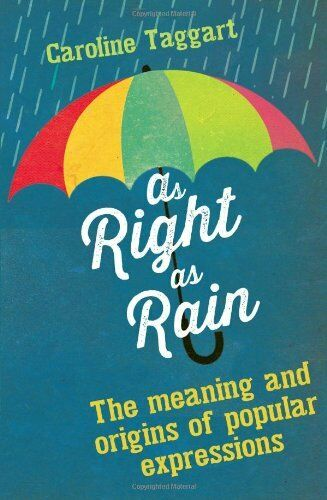 As Right as Rain: The Meanings and Origins of Popular Expressions By Caroline T