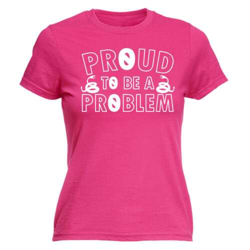 Womens Funny Proud To Be A Problem sassy sibling Birthday Joke Humour T-SHIRT