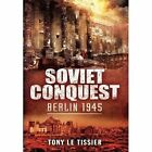 Soviet Conquest: Berlin 1945 by Tony Le Tissier (Hardback, 2014)