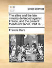 The Allies and the Late Ministry Defended Against France, and the Present Friends of France. Part III. ... by Francis Hare (Paperback / softback, 2010)