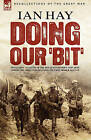 Doing Our 'Bit': Two Classic Accounts of the Men of Kitchener's 'New Army' During the Great War Including the First 100,000 & All in It by Ian Hay (Hardback, 2007)